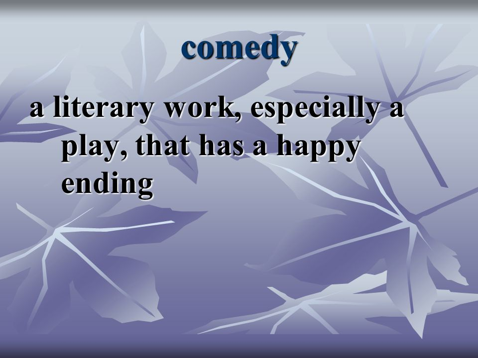 comedy a literary work, especially a play, that has a happy ending