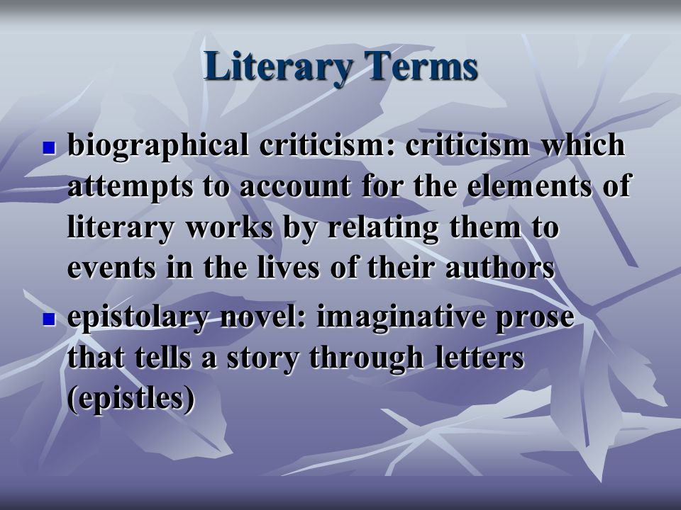 Literary Terms biographical criticism: criticism which attempts to account for the elements of literary works by relating them to events in the lives