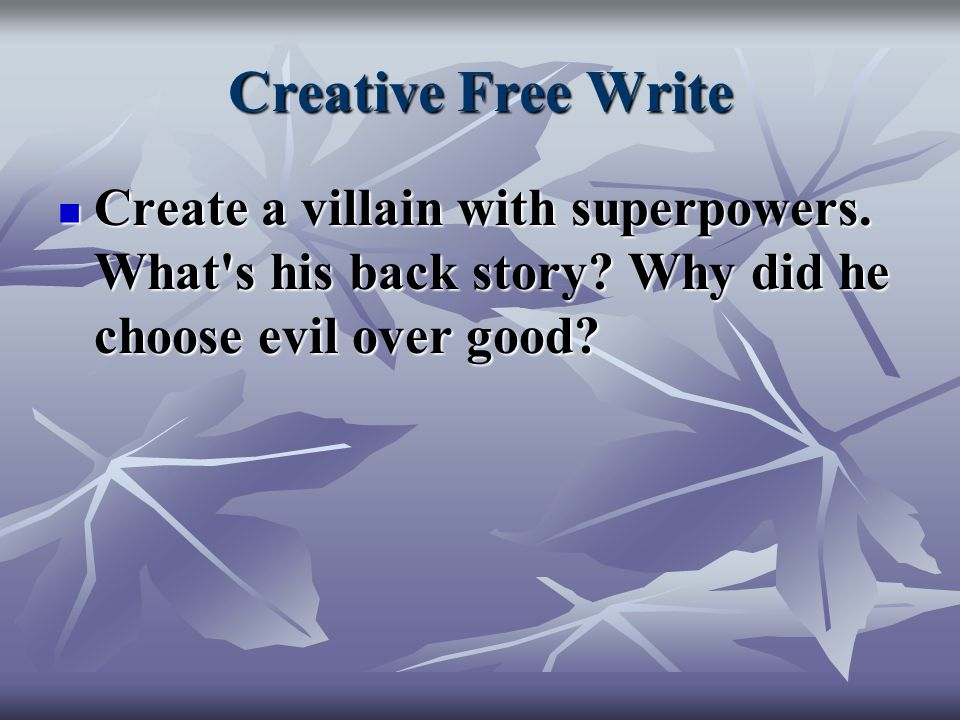 Creative Free Write Create a villain with superpowers.