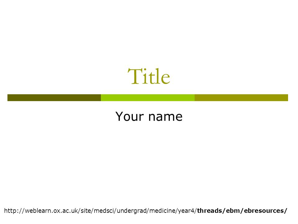 Title Your name http://weblearn.ox.ac.uk/site/medsci/undergrad/medicine/year4/threads/ebm/ebresources/
