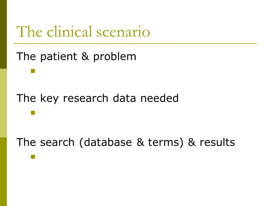 The clinical scenario The patient & problem The key research data needed The search (database & terms) & results