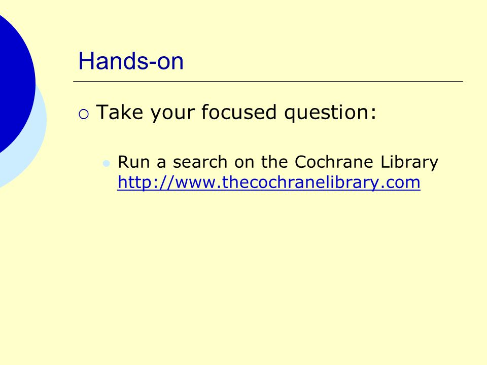Hands-on  Take your focused question: Run a search on the Cochrane Library http://www.thecochranelibrary.com http://www.thecochranelibrary.com