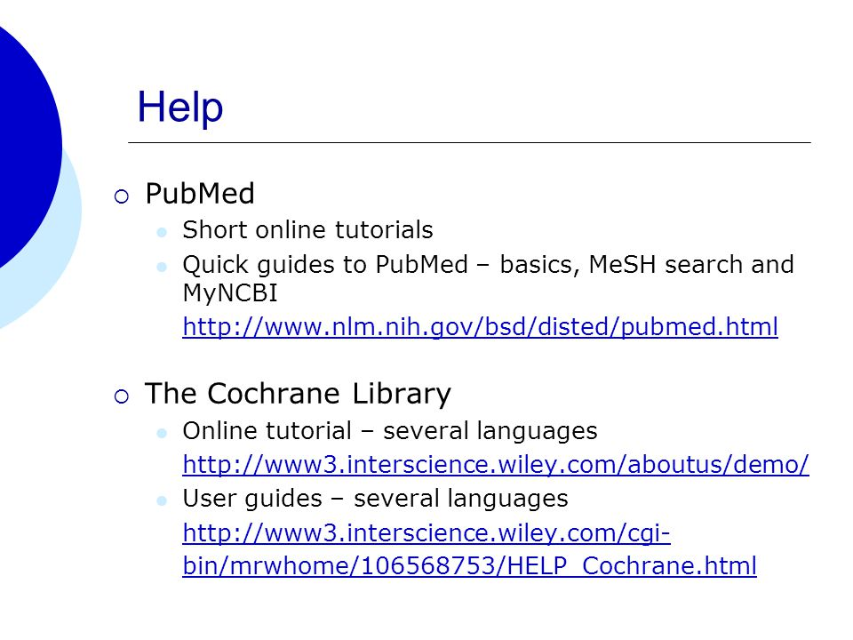 Help  PubMed Short online tutorials Quick guides to PubMed – basics, MeSH search and MyNCBI http://www.nlm.nih.gov/bsd/disted/pubmed.html  The Cochrane Library Online tutorial – several languages http://www3.interscience.wiley.com/aboutus/demo/ User guides – several languages http://www3.interscience.wiley.com/cgi- bin/mrwhome/106568753/HELP_Cochrane.html