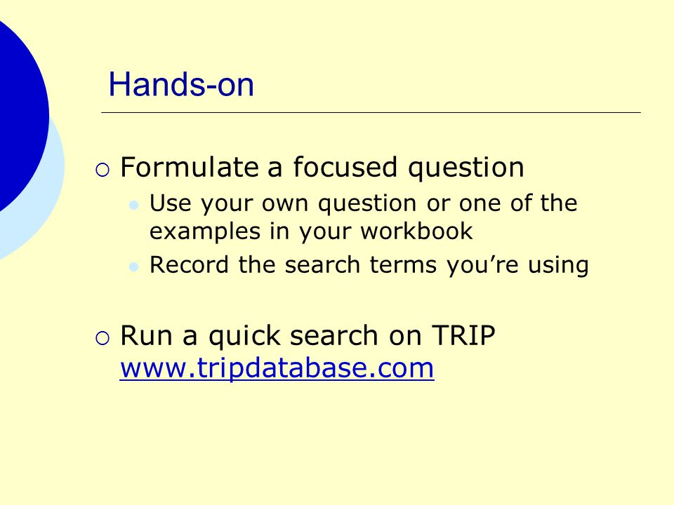 Hands-on  Formulate a focused question Use your own question or one of the examples in your workbook Record the search terms you're using  Run a quick search on TRIP www.tripdatabase.com www.tripdatabase.com