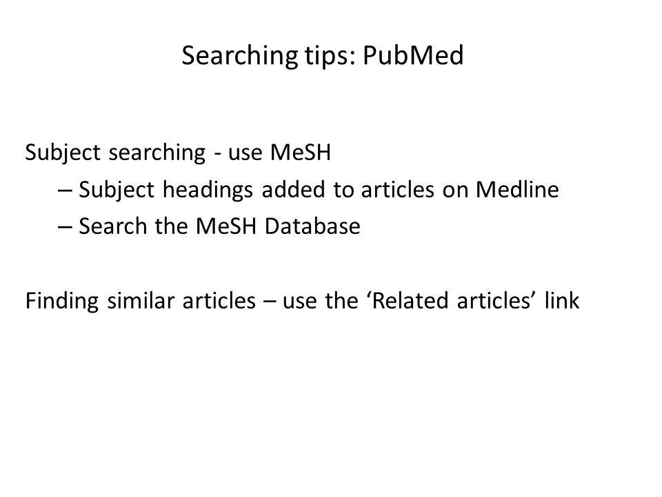 Searching tips: PubMed Subject searching - use MeSH – Subject headings added to articles on Medline – Search the MeSH Database Finding similar article