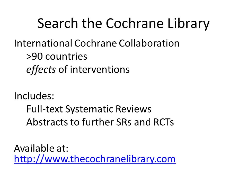 Search the Cochrane Library International Cochrane Collaboration >90 countries effects of interventions Includes: Full-text Systematic Reviews Abstracts to further SRs and RCTs Available at: http://www.thecochranelibrary.com http://www.thecochranelibrary.com