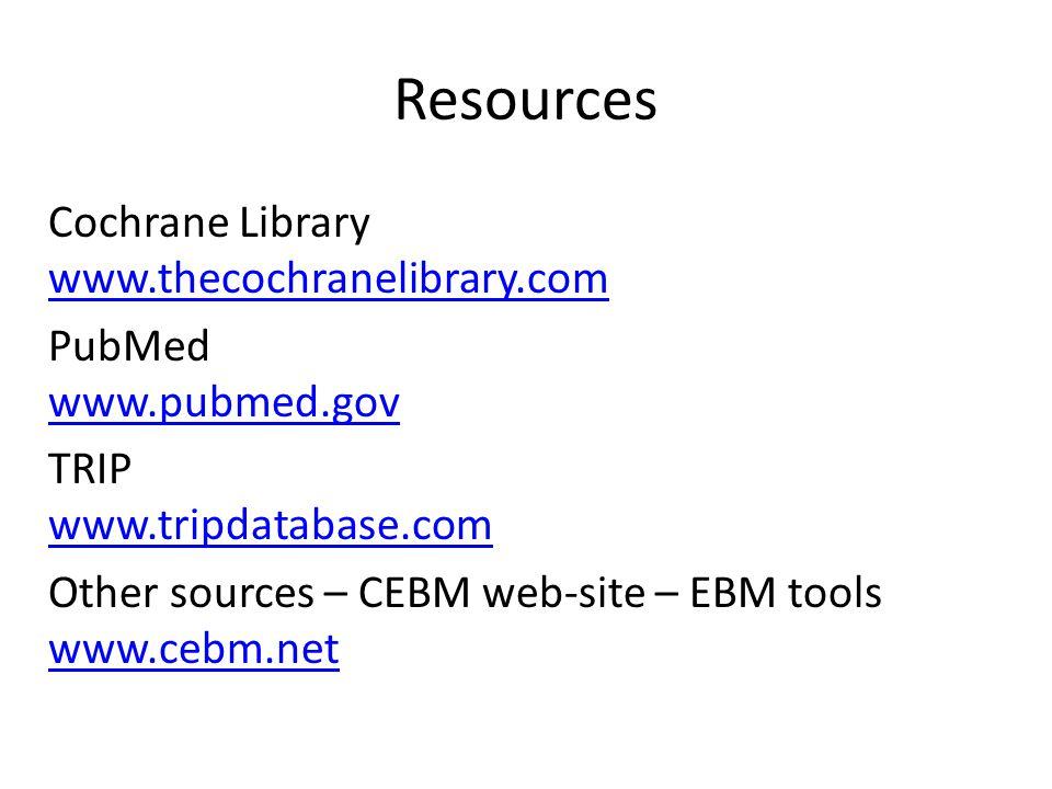 Resources Cochrane Library www.thecochranelibrary.com www.thecochranelibrary.com PubMed www.pubmed.gov www.pubmed.gov TRIP www.tripdatabase.com www.tripdatabase.com Other sources – CEBM web-site – EBM tools www.cebm.net www.cebm.net