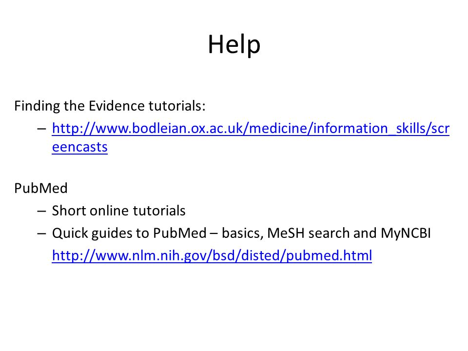 Help Finding the Evidence tutorials: – http://www.bodleian.ox.ac.uk/medicine/information_skills/scr eencasts http://www.bodleian.ox.ac.uk/medicine/inf