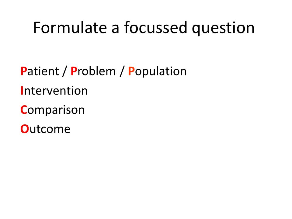 Formulate a focussed question Patient / Problem / Population Intervention Comparison Outcome