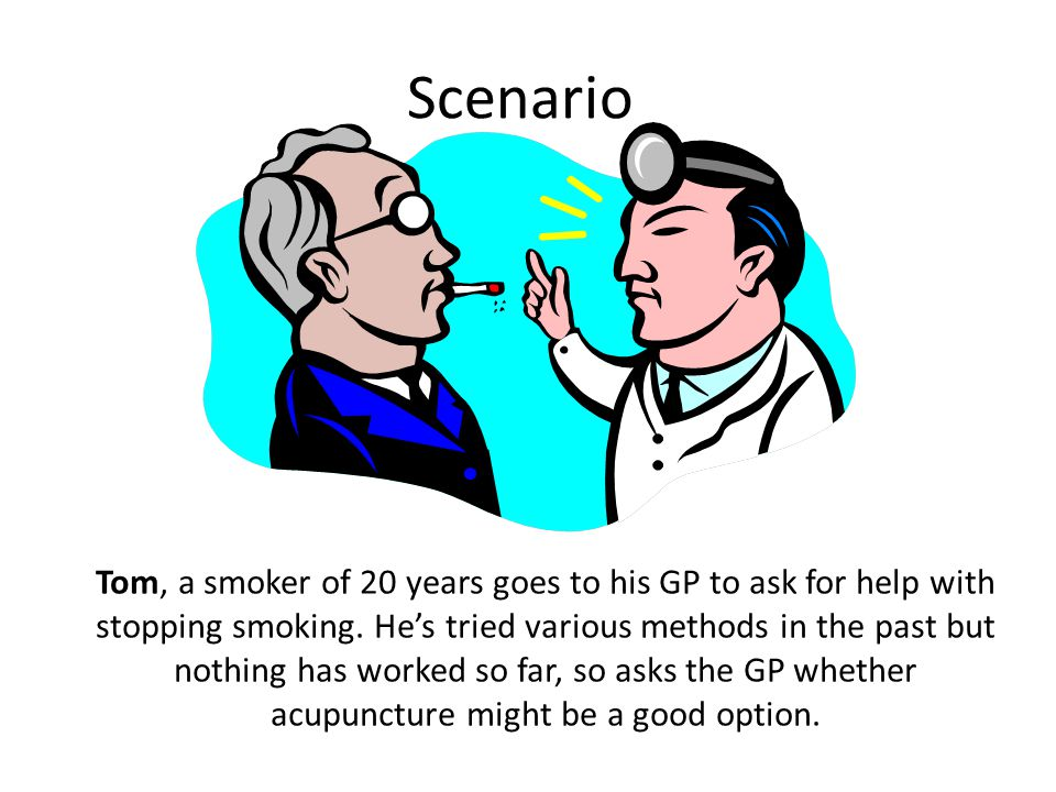 Scenario Tom, a smoker of 20 years goes to his GP to ask for help with stopping smoking.