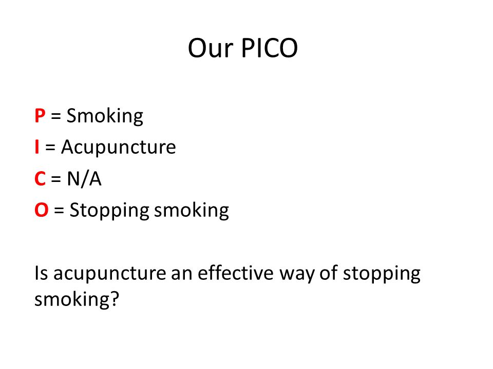 Our PICO P = Smoking I = Acupuncture C = N/A O = Stopping smoking Is acupuncture an effective way of stopping smoking?