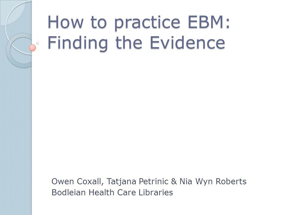 How to practice EBM: Finding the Evidence Owen Coxall, Tatjana Petrinic & Nia Wyn Roberts Bodleian Health Care Libraries