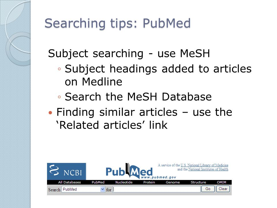 Searching tips: PubMed Subject searching - use MeSH ◦Subject headings added to articles on Medline ◦Search the MeSH Database Finding similar articles – use the 'Related articles' link
