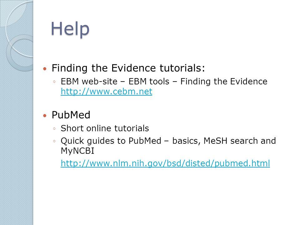 Help Finding the Evidence tutorials: ◦EBM web-site – EBM tools – Finding the Evidence http://www.cebm.net http://www.cebm.net PubMed ◦Short online tut