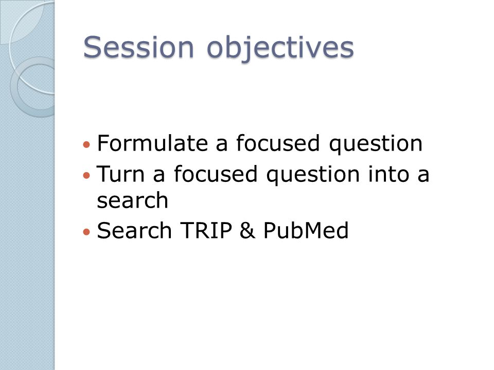 Session objectives Formulate a focused question Turn a focused question into a search Search TRIP & PubMed