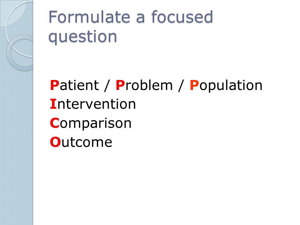 Formulate a focused question Patient / Problem / Population Intervention Comparison Outcome