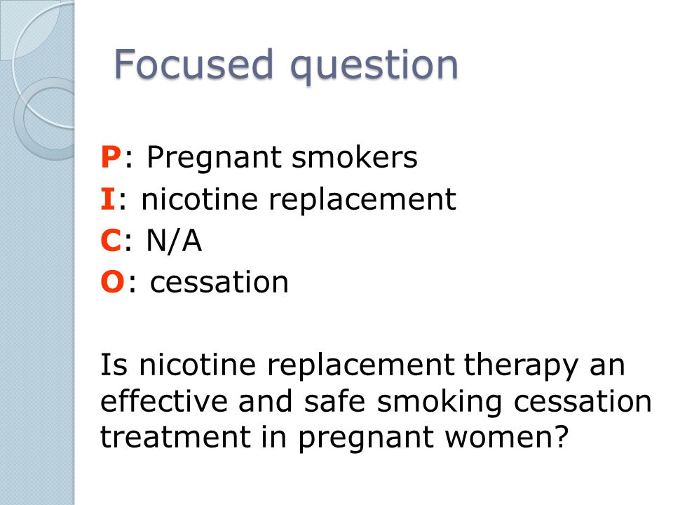 Focused question P: Pregnant smokers I: nicotine replacement C: N/A O: cessation Is nicotine replacement therapy an effective and safe smoking cessati