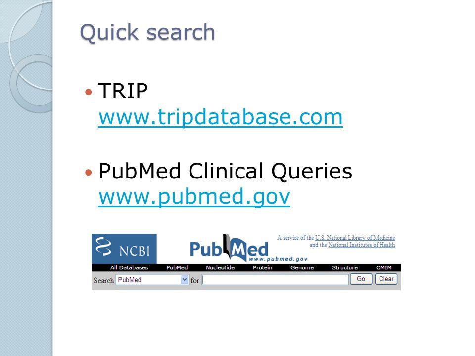 Quick search TRIP www.tripdatabase.com www.tripdatabase.com PubMed Clinical Queries www.pubmed.gov www.pubmed.gov