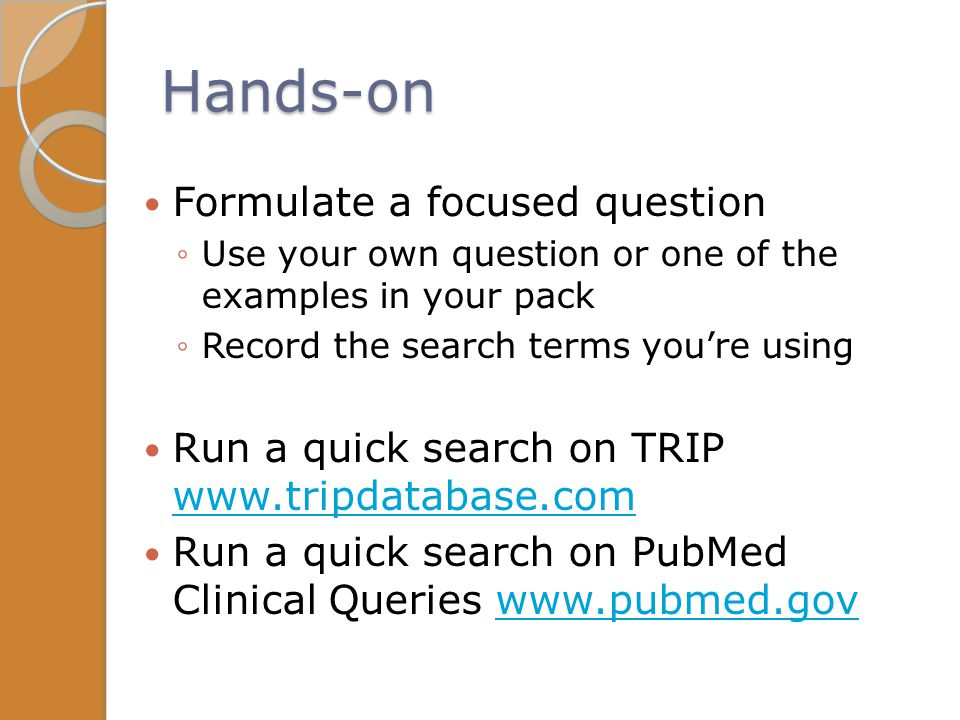 Hands-on Formulate a focused question ◦Use your own question or one of the examples in your pack ◦Record the search terms you're using Run a quick sea