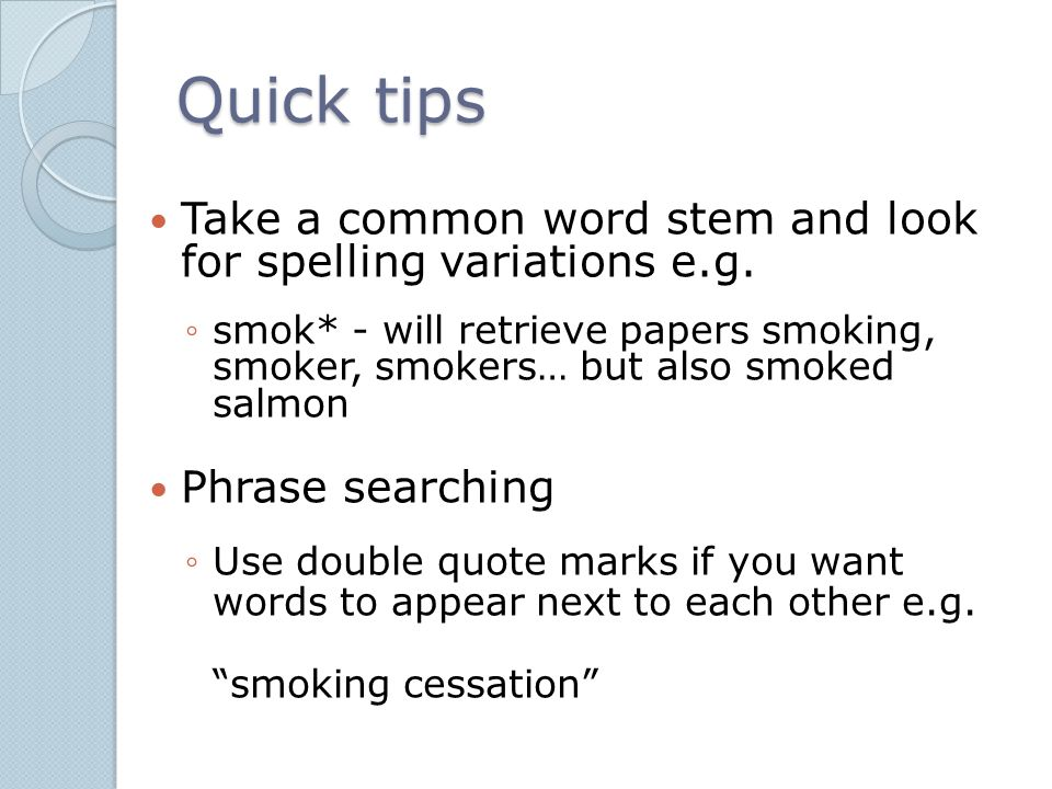 Quick tips Take a common word stem and look for spelling variations e.g. ◦smok* - will retrieve papers smoking, smoker, smokers… but also smoked salmo