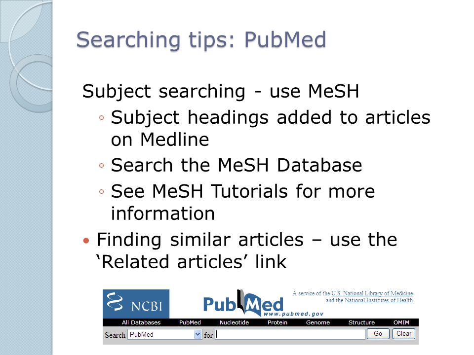 Searching tips: PubMed Subject searching - use MeSH ◦Subject headings added to articles on Medline ◦Search the MeSH Database ◦See MeSH Tutorials for m