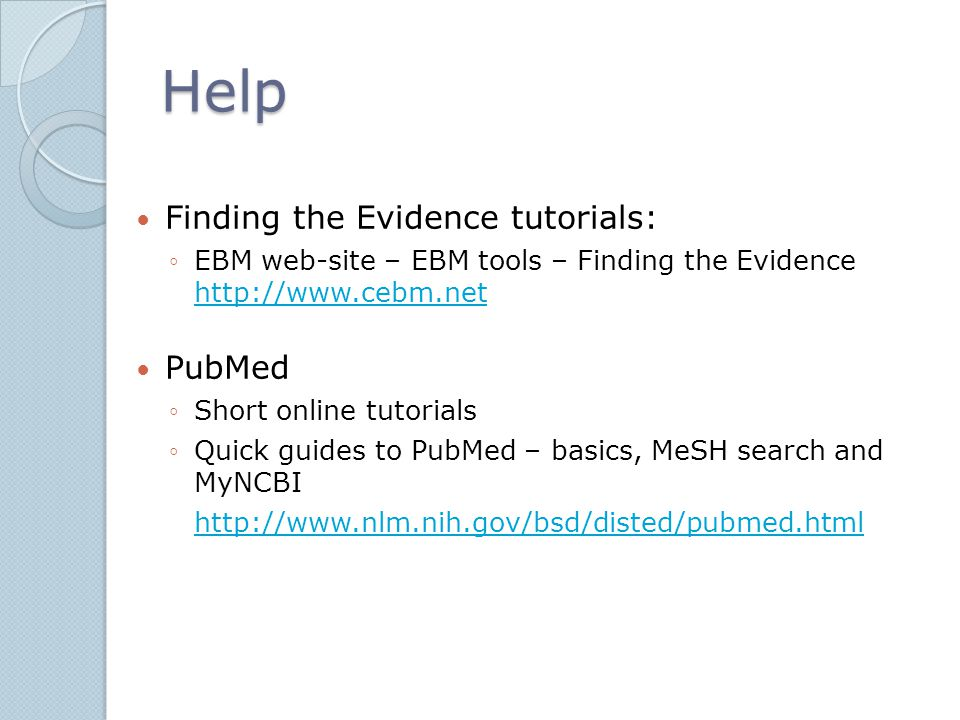 Help Finding the Evidence tutorials: ◦EBM web-site – EBM tools – Finding the Evidence http://www.cebm.net http://www.cebm.net PubMed ◦Short online tutorials ◦Quick guides to PubMed – basics, MeSH search and MyNCBI http://www.nlm.nih.gov/bsd/disted/pubmed.html
