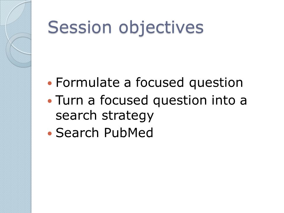 Session objectives Formulate a focused question Turn a focused question into a search strategy Search PubMed