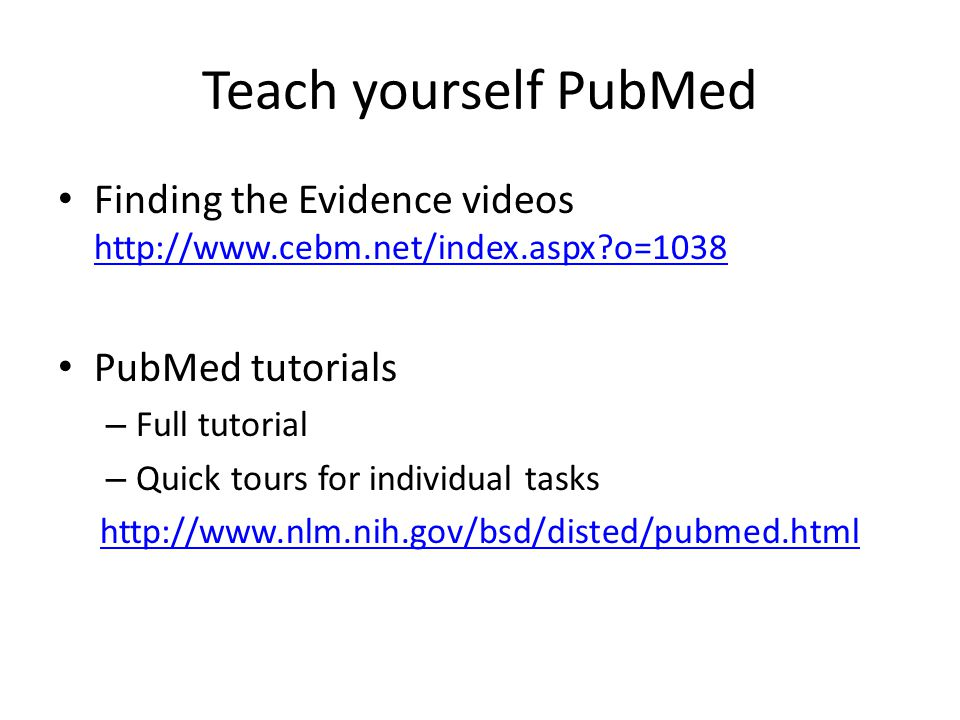 Teach yourself PubMed Finding the Evidence videos http://www.cebm.net/index.aspx o=1038 http://www.cebm.net/index.aspx o=1038 PubMed tutorials – Full tutorial – Quick tours for individual tasks http://www.nlm.nih.gov/bsd/disted/pubmed.html