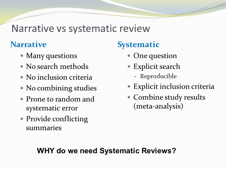 Narrative vs systematic review Narrative Many questions No search methods No inclusion criteria No combining studies Prone to random and systematic er