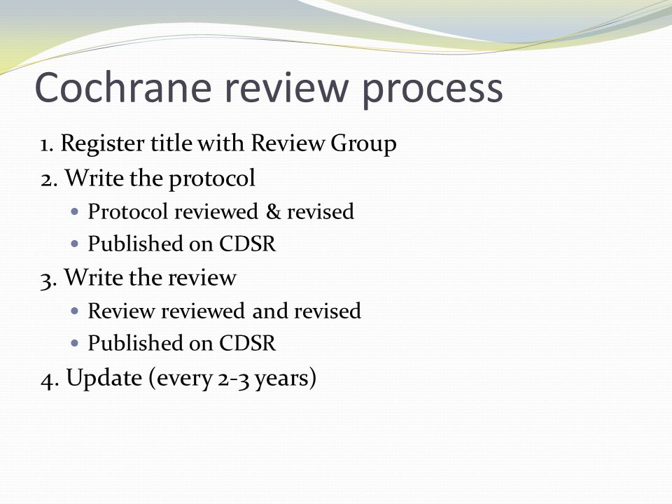 Cochrane review process 1. Register title with Review Group 2. Write the protocol Protocol reviewed & revised Published on CDSR 3. Write the review Re