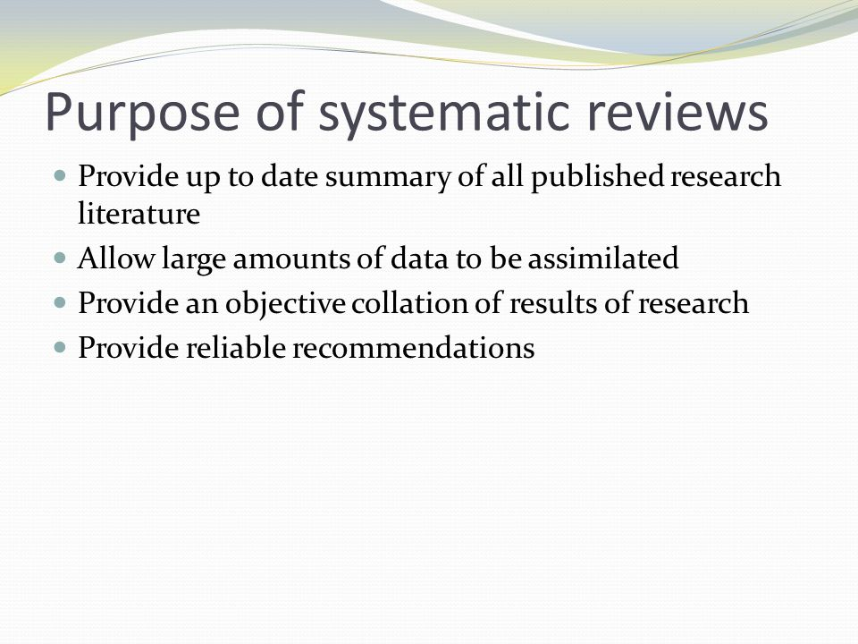 Purpose of systematic reviews Provide up to date summary of all published research literature Allow large amounts of data to be assimilated Provide an