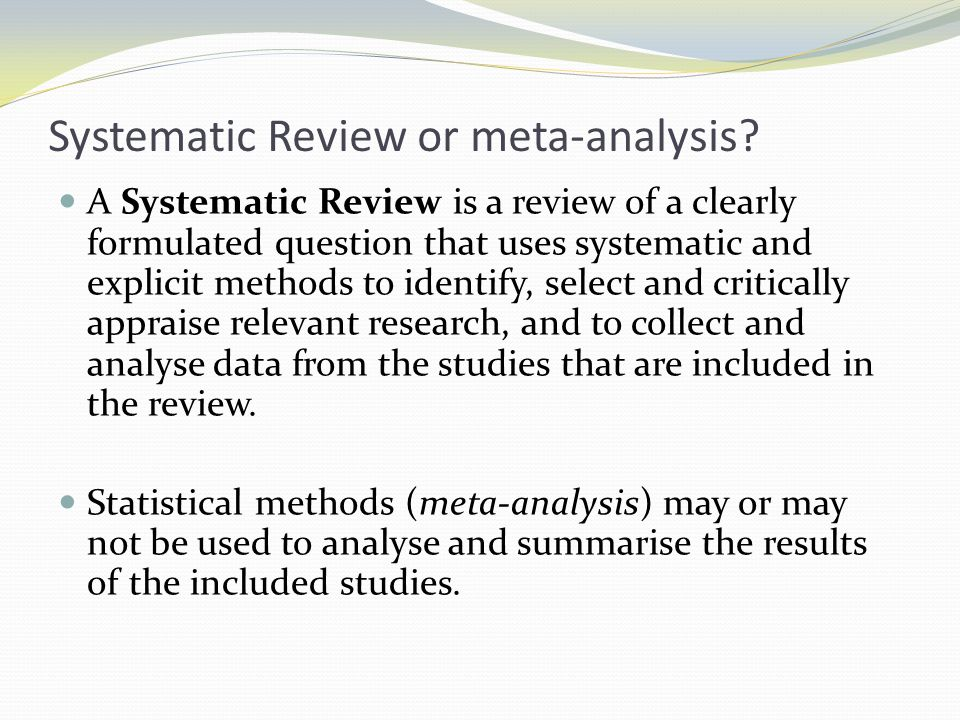 Systematic Review or meta-analysis? A Systematic Review is a review of a clearly formulated question that uses systematic and explicit methods to iden
