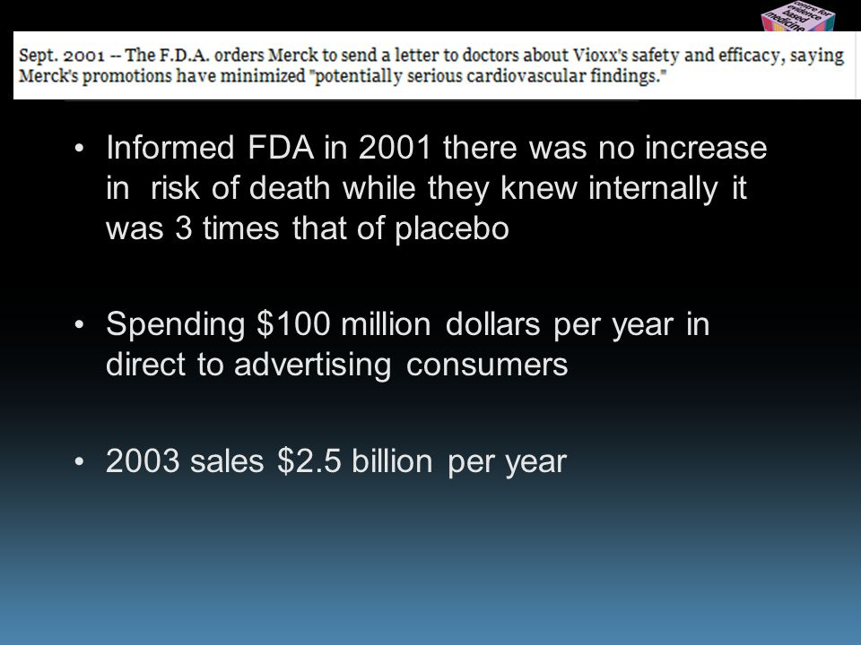 www.cebm.net Informed FDA in 2001 there was no increase in risk of death while they knew internally it was 3 times that of placebo Spending $100 million dollars per year in direct to advertising consumers 2003 sales $2.5 billion per year