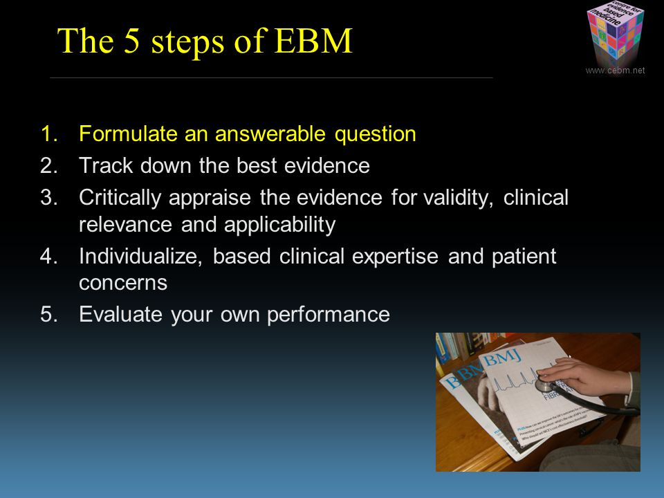 The 5 steps of EBM 1.Formulate an answerable question 2.Track down the best evidence 3.Critically appraise the evidence for validity, clinical relevance and applicability 4.Individualize, based clinical expertise and patient concerns 5.Evaluate your own performance