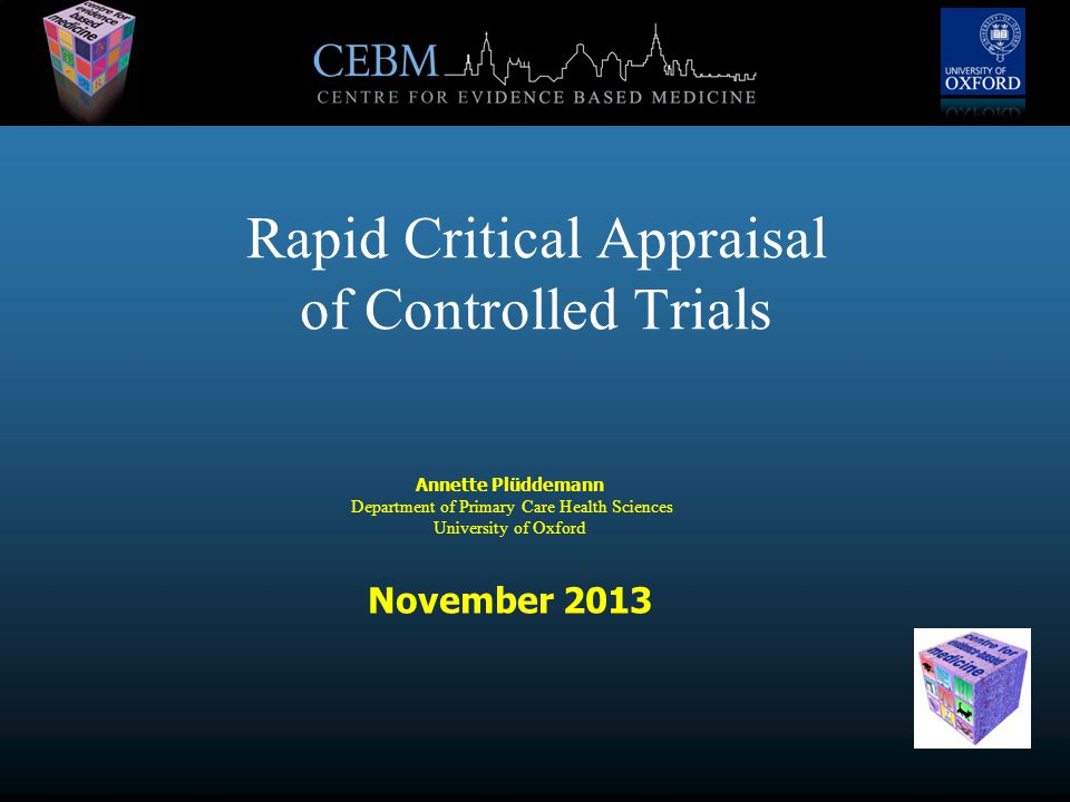 Rapid Critical Appraisal of Controlled Trials Annette Plüddemann Department of Primary Care Health Sciences University of Oxford November 2013