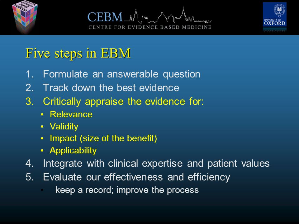 Five steps in EBM 1.Formulate an answerable question 2.Track down the best evidence 3.Critically appraise the evidence for: Relevance Validity Impact (size of the benefit) Applicability 4.Integrate with clinical expertise and patient values 5.Evaluate our effectiveness and efficiency keep a record; improve the process