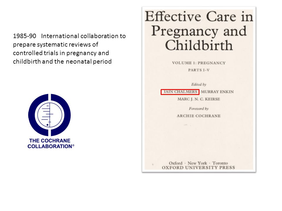 1985-90International collaboration to prepare systematic reviews of controlled trials in pregnancy and childbirth and the neonatal period