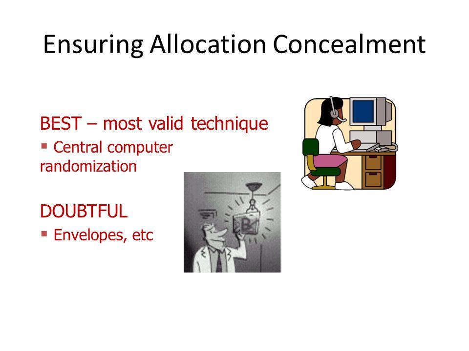 Ensuring Allocation Concealment BEST – most valid technique  Central computer randomization DOUBTFUL  Envelopes, etc