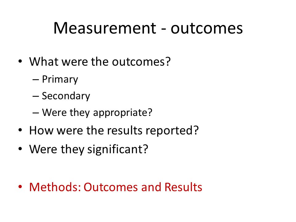 Measurement - outcomes What were the outcomes.– Primary – Secondary – Were they appropriate.