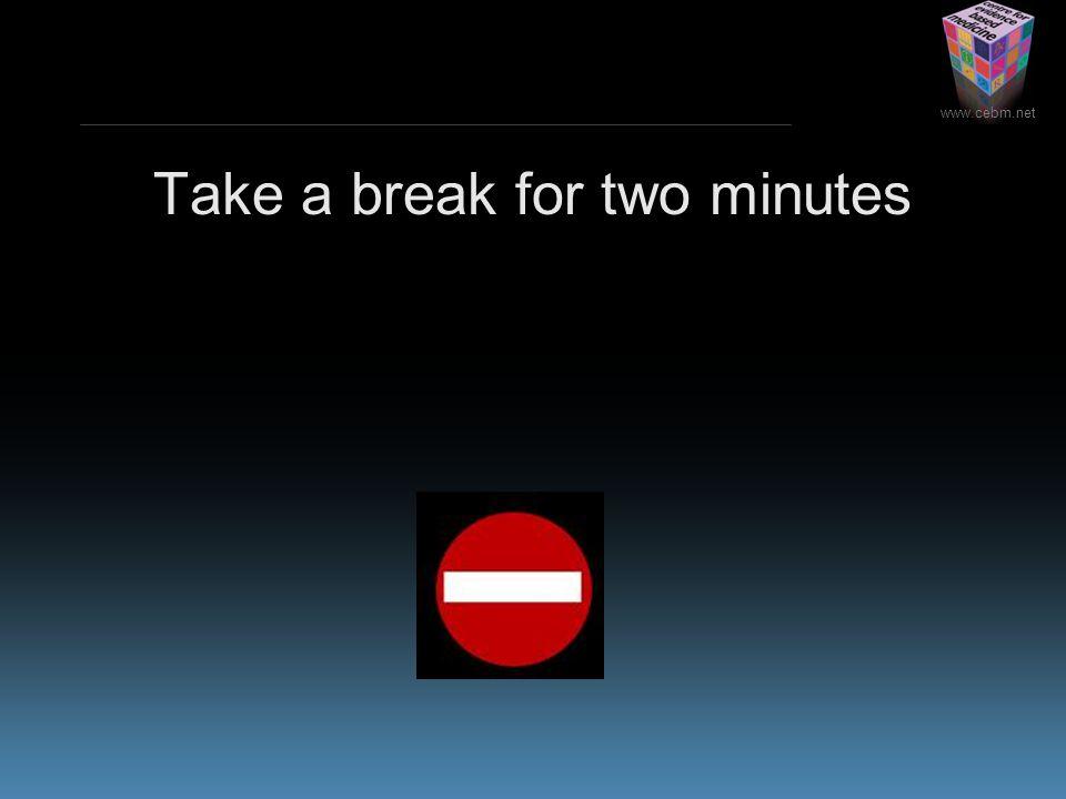 www.cebm.net Take a break for two minutes