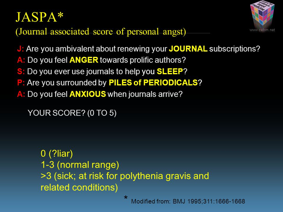 www.cebm.net JASPA* (Journal associated score of personal angst) J: Are you ambivalent about renewing your JOURNAL subscriptions? A: Do you feel ANGER