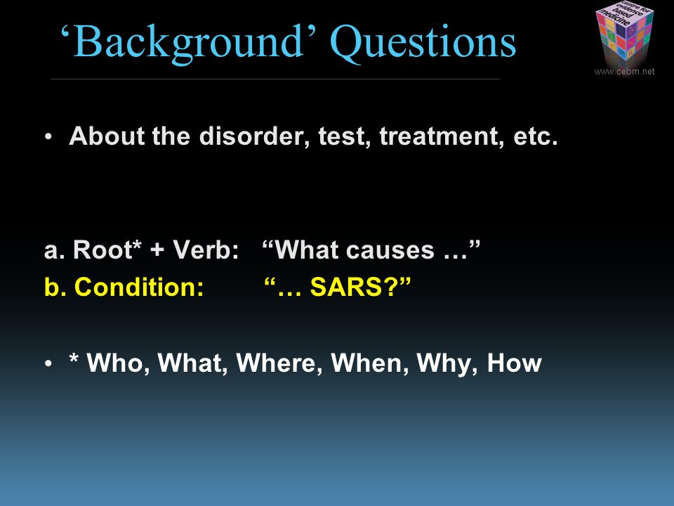 """www.cebm.net 'Background' Questions About the disorder, test, treatment, etc. 2 components: a. Root* + Verb: """"What causes …"""" b. Condition: """"… SARS?"""" *"""