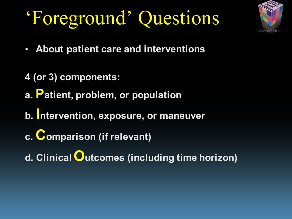 'Foreground' Questions About patient care and interventions 4 (or 3) components: a.