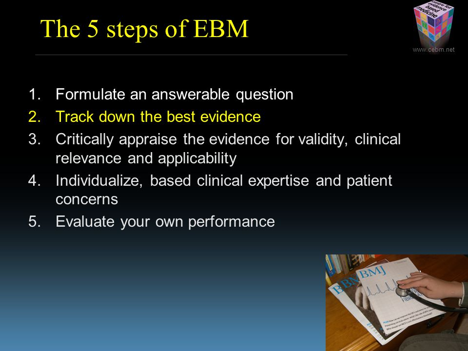 www.cebm.net The 5 steps of EBM 1.Formulate an answerable question 2.Track down the best evidence 3.Critically appraise the evidence for validity, cli