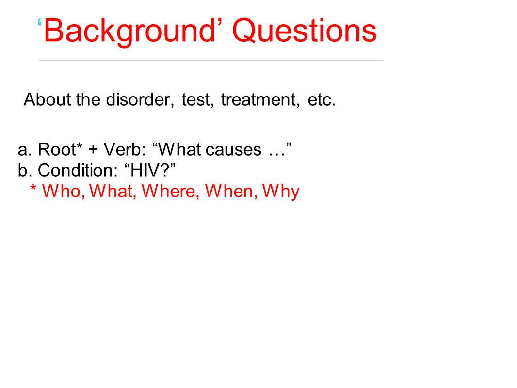 """'Background' Questions About the disorder, test, treatment, etc. a. Root* + Verb: """"What causes …"""" b. Condition: """"HIV?"""" * Who, What, Where, When, Why,"""