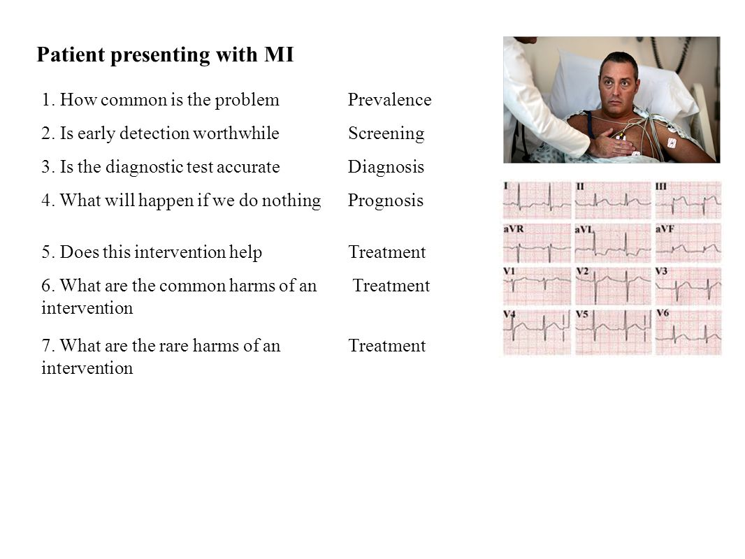 Patient presenting with MI 1. How common is the problemPrevalence 2. Is early detection worthwhileScreening 3. Is the diagnostic test accurateDiagnosi