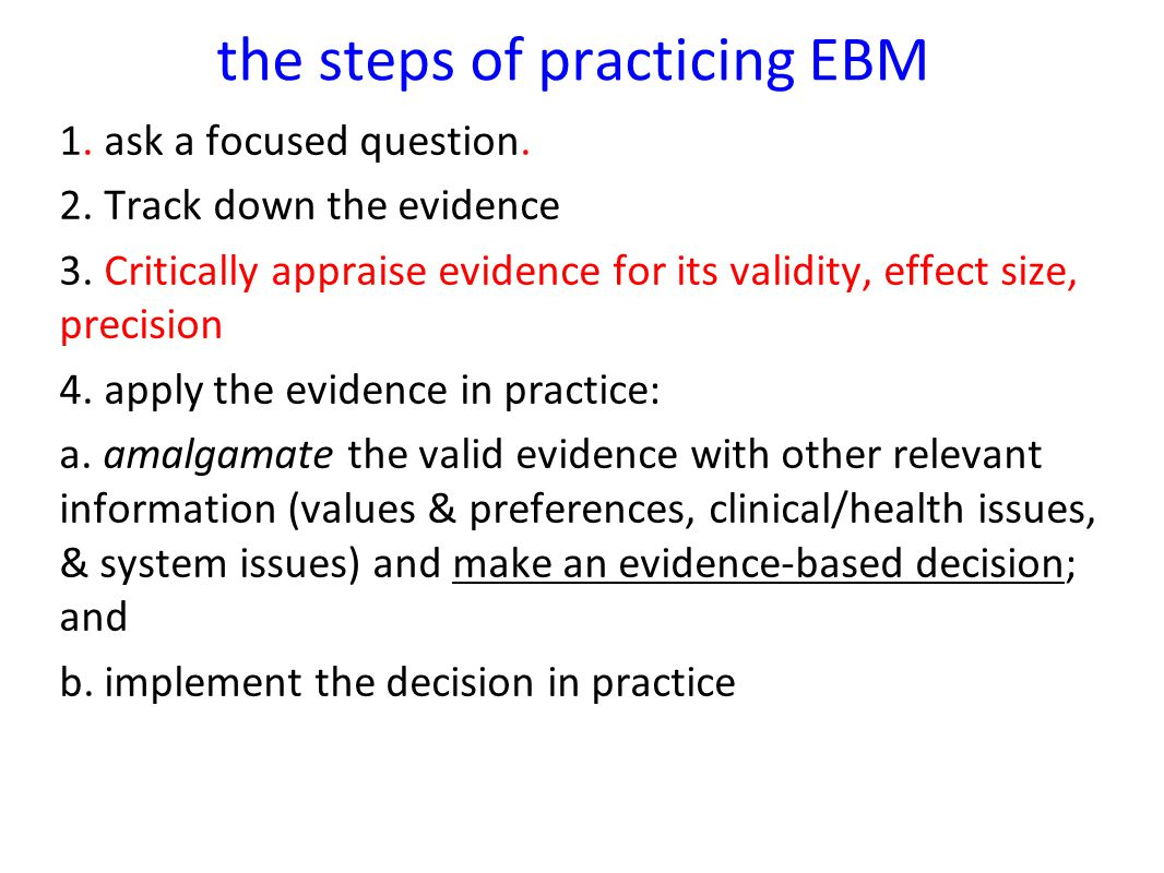 the steps of practicing EBM 1. ask a focused question. 2. Track down the evidence 3. Critically appraise evidence for its validity, effect size, preci