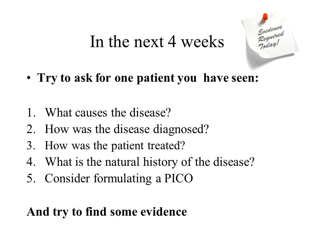 In the next 4 weeks Try to ask for one patient you have seen: 1.What causes the disease? 2.How was the disease diagnosed? 3.How was the patient treate