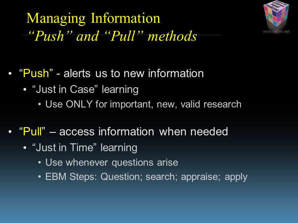 www.cebm.net Managing Information Push and Pull methods Push - alerts us to new information Just in Case learning Use ONLY for important, new, valid research Pull – access information when needed Just in Time learning Use whenever questions arise EBM Steps: Question; search; appraise; apply