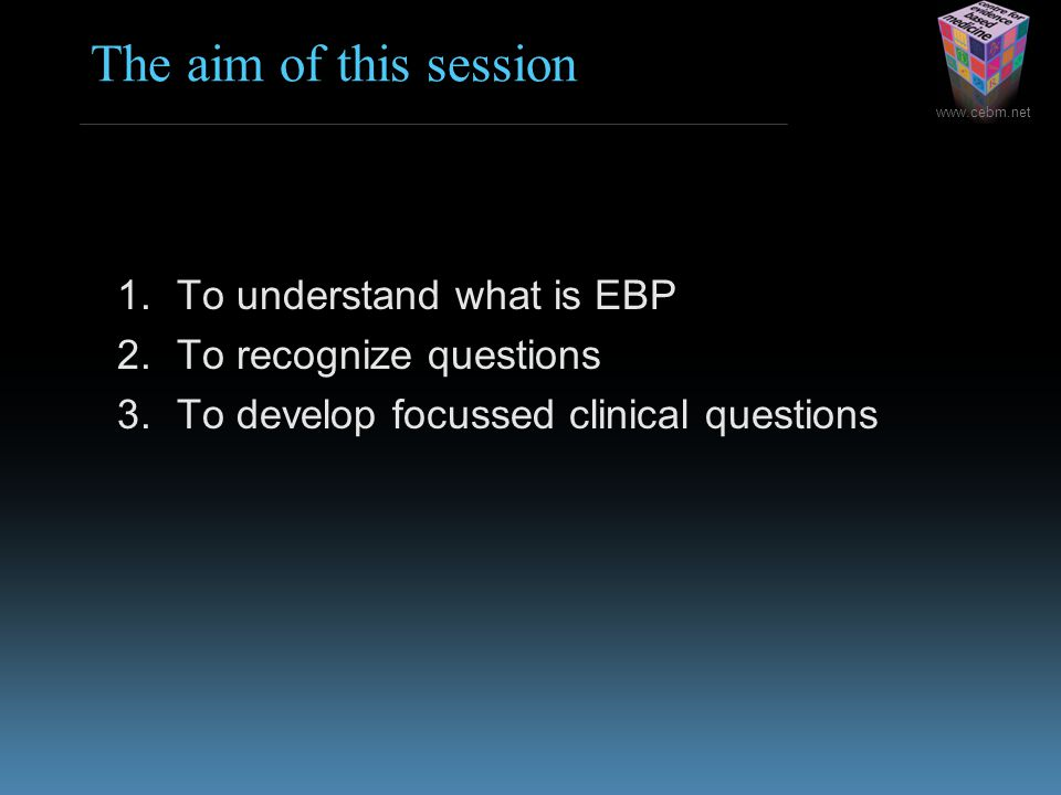 www.cebm.net The aim of this session 1.To understand what is EBP 2.To recognize questions 3.To develop focussed clinical questions